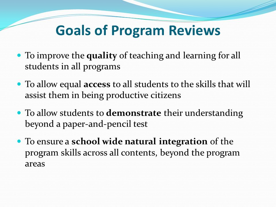 Goals of Program Reviews To improve the quality of teaching and learning for all students in all programs To allow equal access to all students to the skills that will assist them in being productive citizens To allow students to demonstrate their understanding beyond a paper-and-pencil test To ensure a school wide natural integration of the program skills across all contents, beyond the program areas