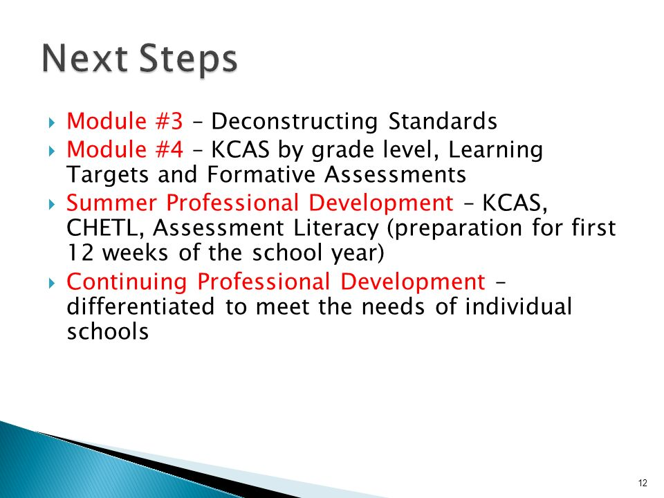 Module #3 – Deconstructing Standards Module #4 – KCAS by grade level, Learning Targets and Formative Assessments Summer Professional Development – KCAS, CHETL, Assessment Literacy (preparation for first 12 weeks of the school year) Continuing Professional Development – differentiated to meet the needs of individual schools 12