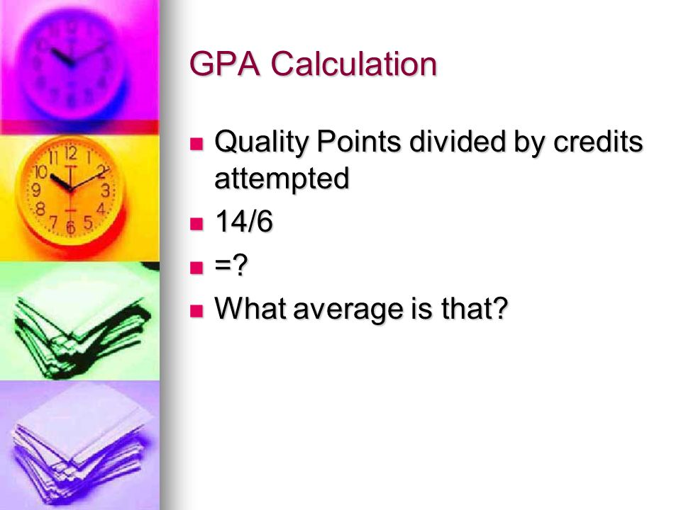 GPA Calculation Quality Points divided by credits attempted Quality Points divided by credits attempted 14/6 14/6 =.