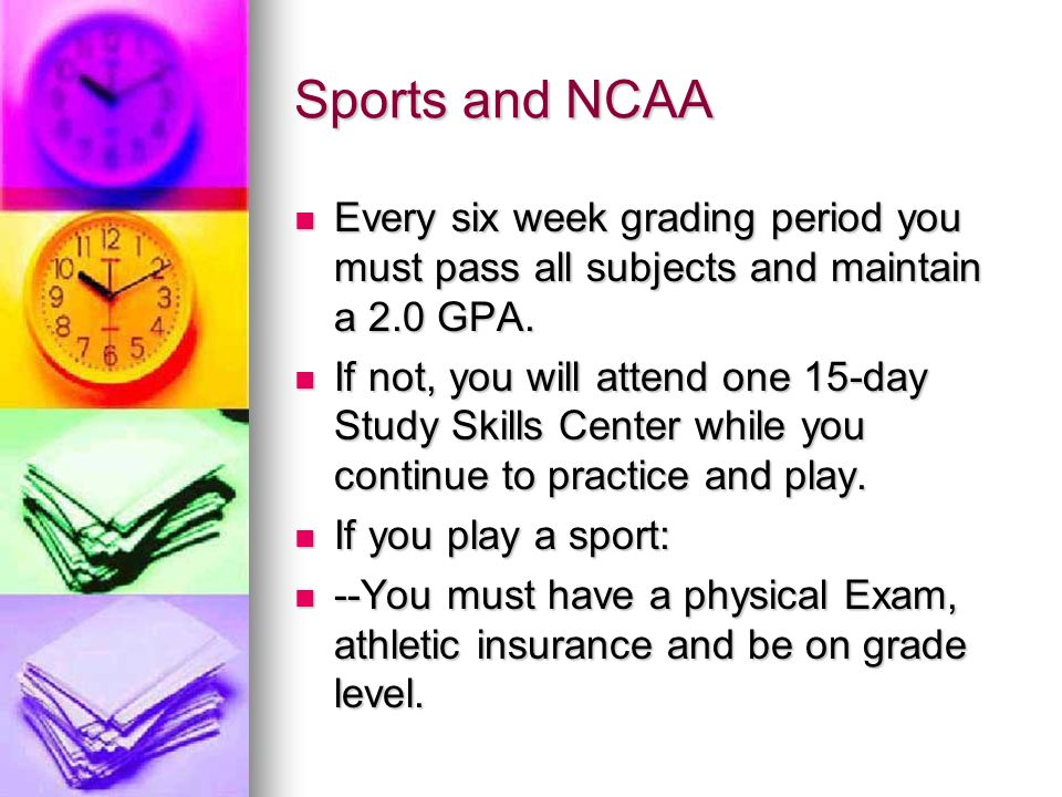Sports and NCAA Every six week grading period you must pass all subjects and maintain a 2.0 GPA.