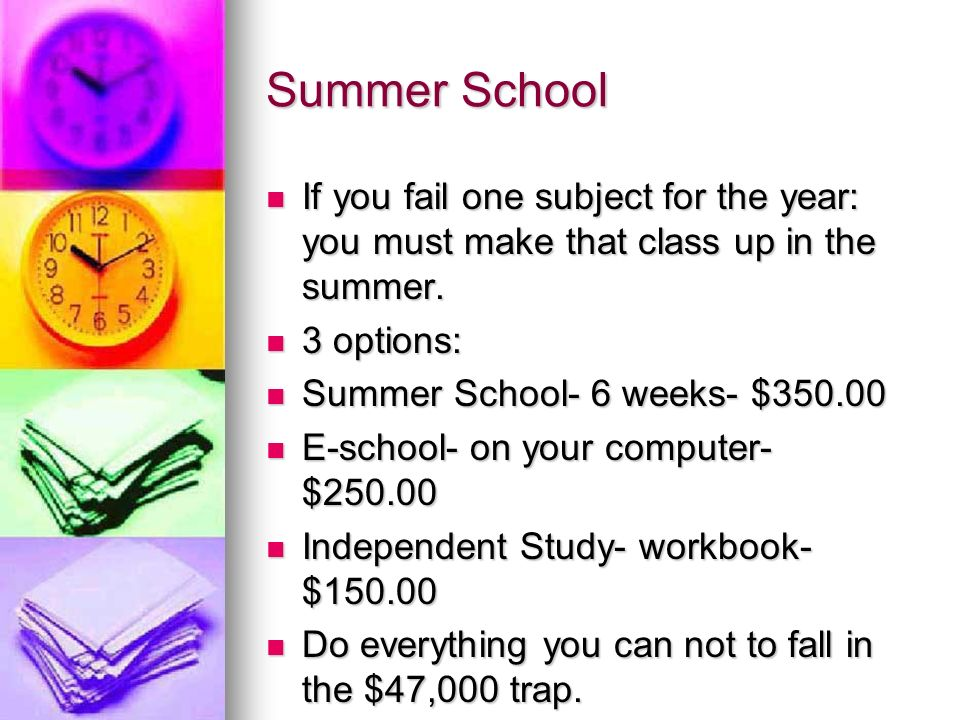 Summer School If you fail one subject for the year: you must make that class up in the summer.
