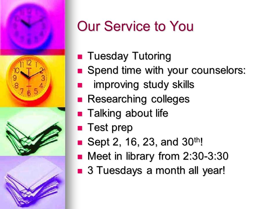 Our Service to You Tuesday Tutoring Tuesday Tutoring Spend time with your counselors: Spend time with your counselors: improving study skills improving study skills Researching colleges Researching colleges Talking about life Talking about life Test prep Test prep Sept 2, 16, 23, and 30 th .
