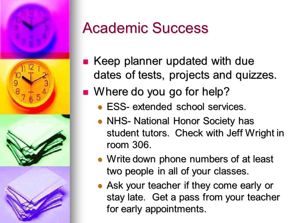 Academic Success Keep planner updated with due dates of tests, projects and quizzes.
