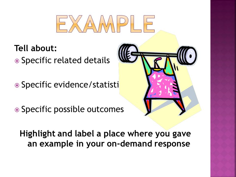 Tell about: Specific related details Specific evidence/statistics Specific possible outcomes Highlight and label a place where you gave an example in your on-demand response