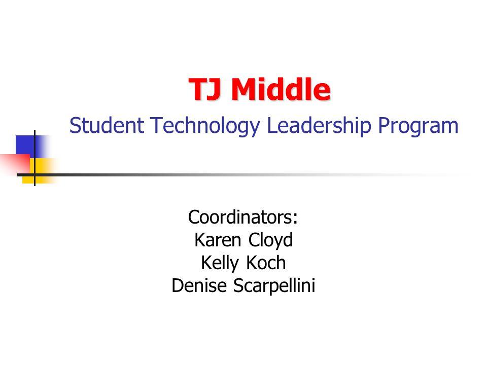 TJ Middle TJ Middle Student Technology Leadership Program Coordinators: Karen Cloyd Kelly Koch Denise Scarpellini