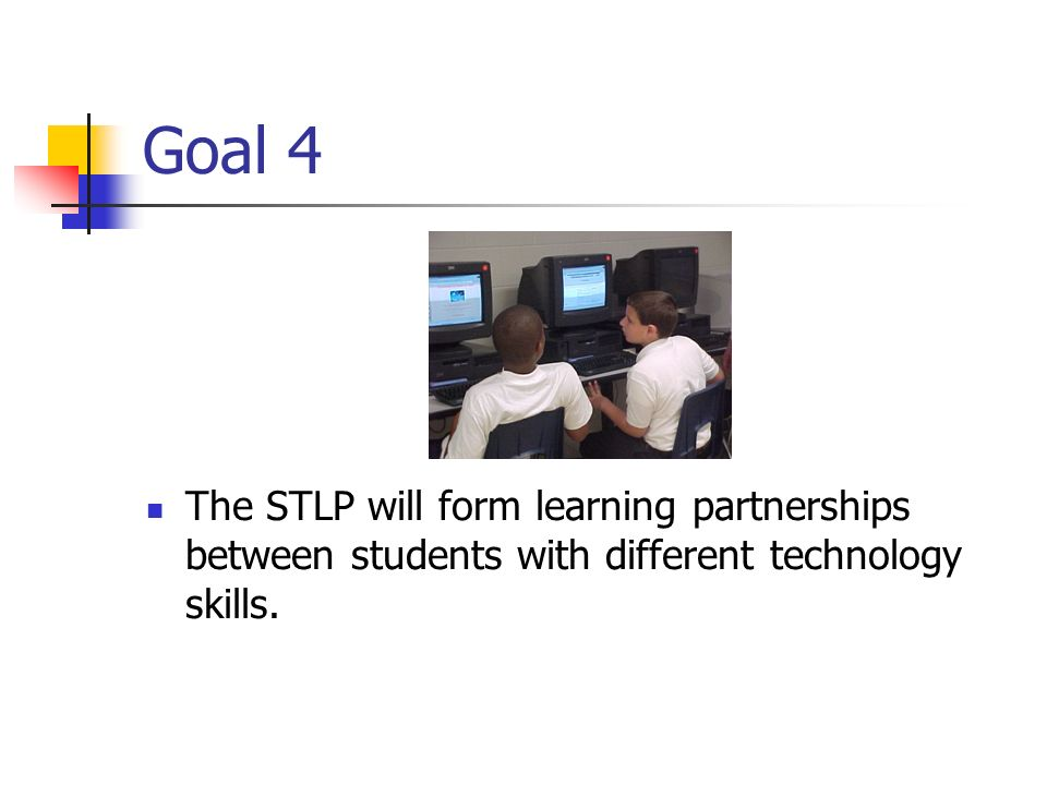 Goal 4 The STLP will form learning partnerships between students with different technology skills.