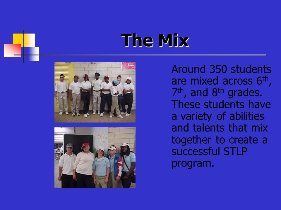 The Mix Around 350 students are mixed across 6 th, 7 th, and 8 th grades. These students have a variety of abilities and talents that mix together to