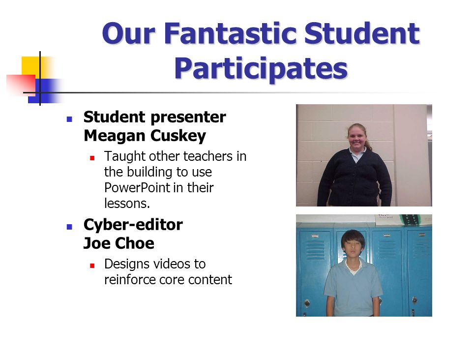 Our Fantastic Student Participates Student presenter Meagan Cuskey Taught other teachers in the building to use PowerPoint in their lessons. Cyber-edi