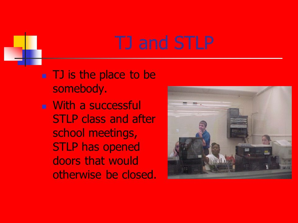 TJ and STLP TJ is the place to be somebody. With a successful STLP class and after school meetings, STLP has opened doors that would otherwise be clos