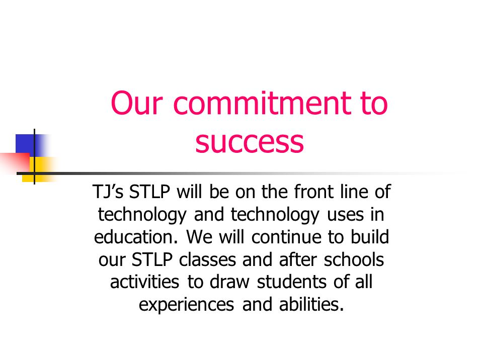 Our commitment to success TJs STLP will be on the front line of technology and technology uses in education. We will continue to build our STLP classe