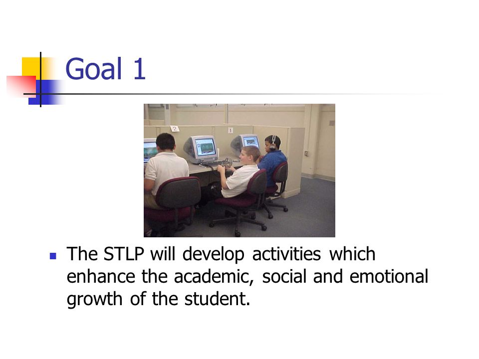 Goal 1 The STLP will develop activities which enhance the academic, social and emotional growth of the student.