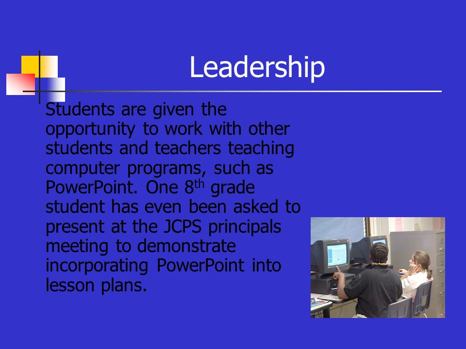 Leadership Students are given the opportunity to work with other students and teachers teaching computer programs, such as PowerPoint. One 8 th grade