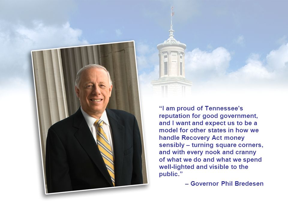 I am proud of Tennessee s reputation for good government, and I want and expect us to be a model for other states in how we handle Recovery Act money sensibly – turning square corners, and with every nook and cranny of what we do and what we spend well-lighted and visible to the public.