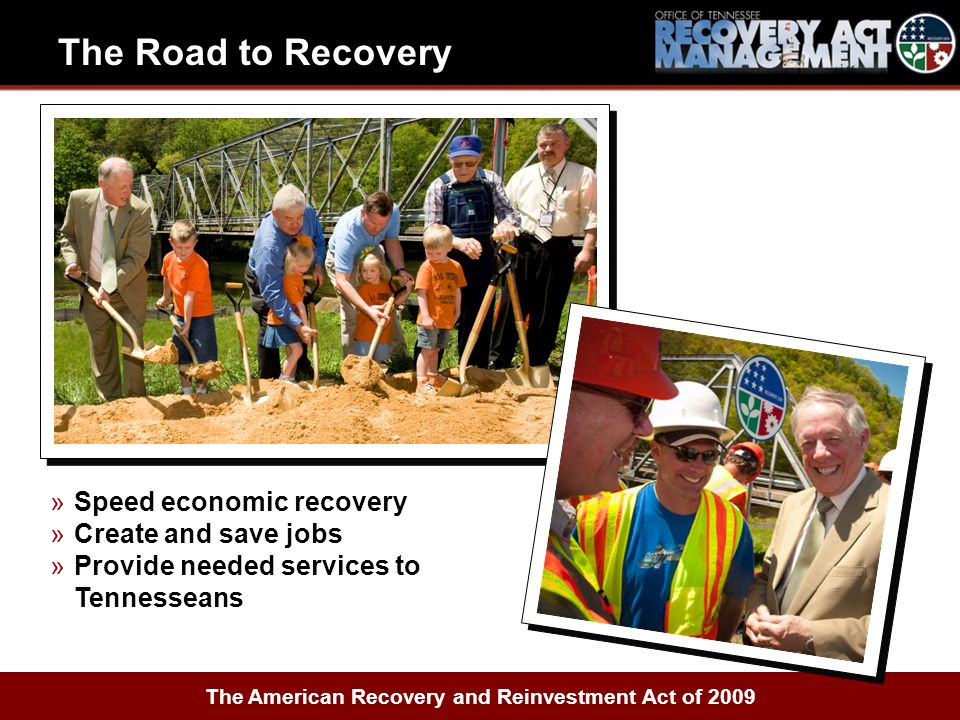 »Speed economic recovery »Create and save jobs »Provide needed services to Tennesseans The American Recovery and Reinvestment Act of 2009 The Road to Recovery