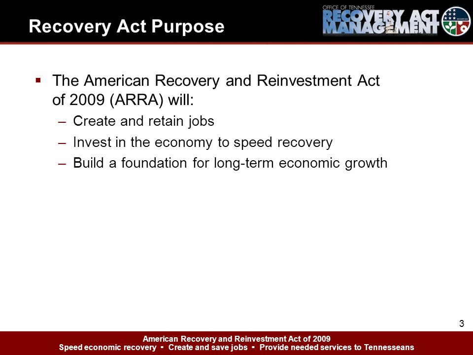 American Recovery and Reinvestment Act of 2009 Speed economic recovery Create and save jobs Provide needed services to Tennesseans Recovery Act Purpos