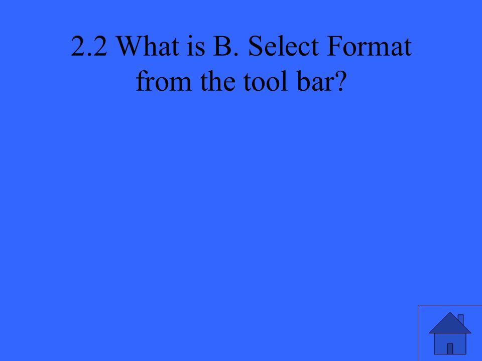 2.2 What is B. Select Format from the tool bar?