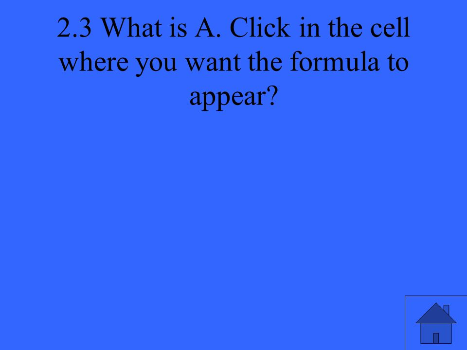 2.3 What is A. Click in the cell where you want the formula to appear?