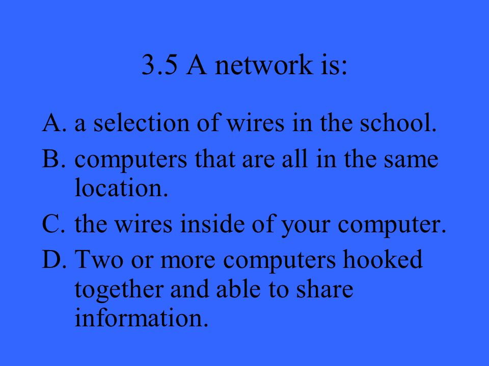 3.5 A network is: A.a selection of wires in the school. B.computers that are all in the same location. C.the wires inside of your computer. D.Two or m