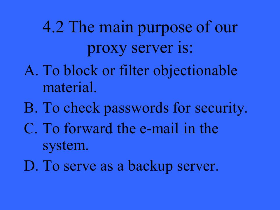 4.2 The main purpose of our proxy server is: A.To block or filter objectionable material. B.To check passwords for security. C.To forward the e-mail i