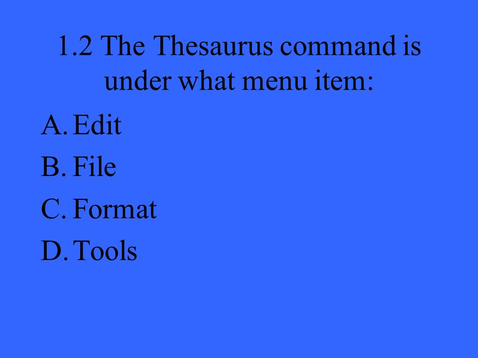 1.2 The Thesaurus command is under what menu item: A.Edit B.File C.Format D.Tools