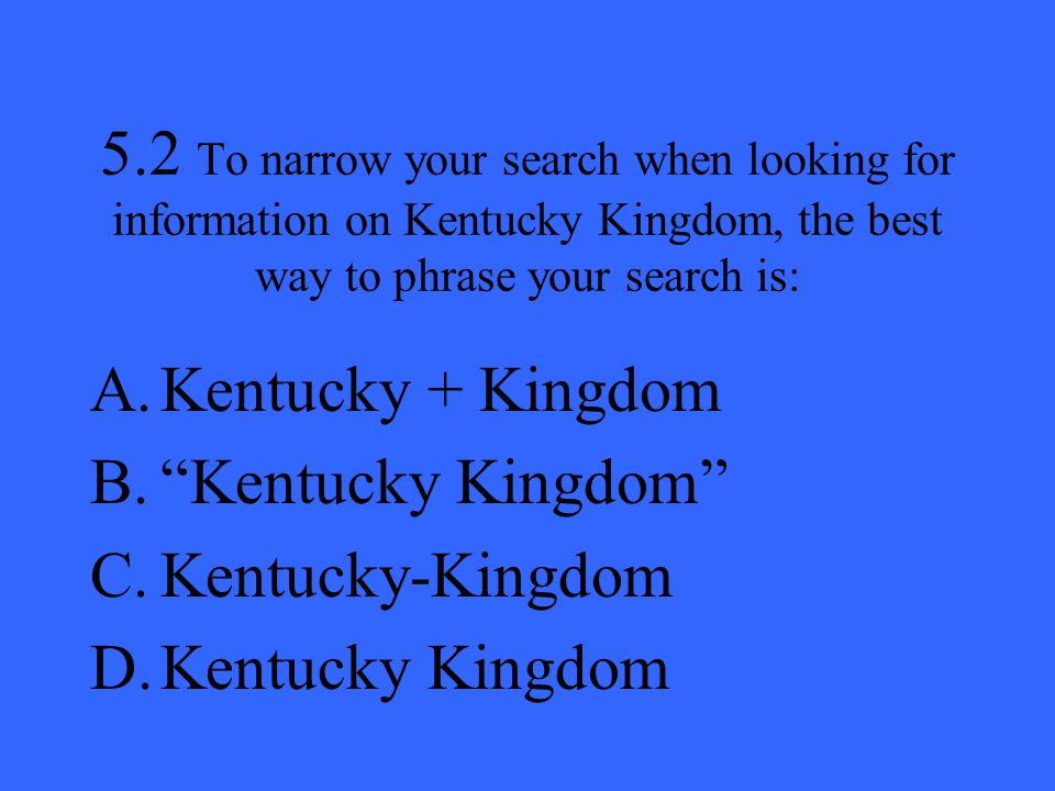 5.2 To narrow your search when looking for information on Kentucky Kingdom, the best way to phrase your search is: A.Kentucky + Kingdom B.Kentucky Kin