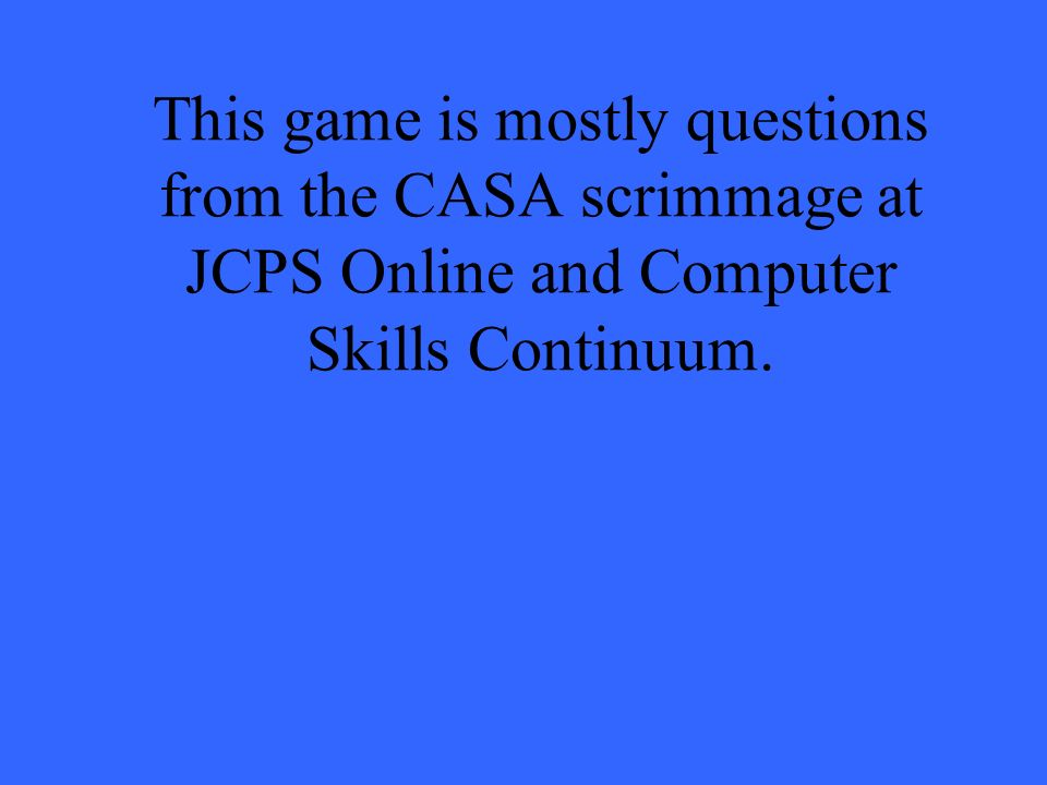 This game is mostly questions from the CASA scrimmage at JCPS Online and Computer Skills Continuum.