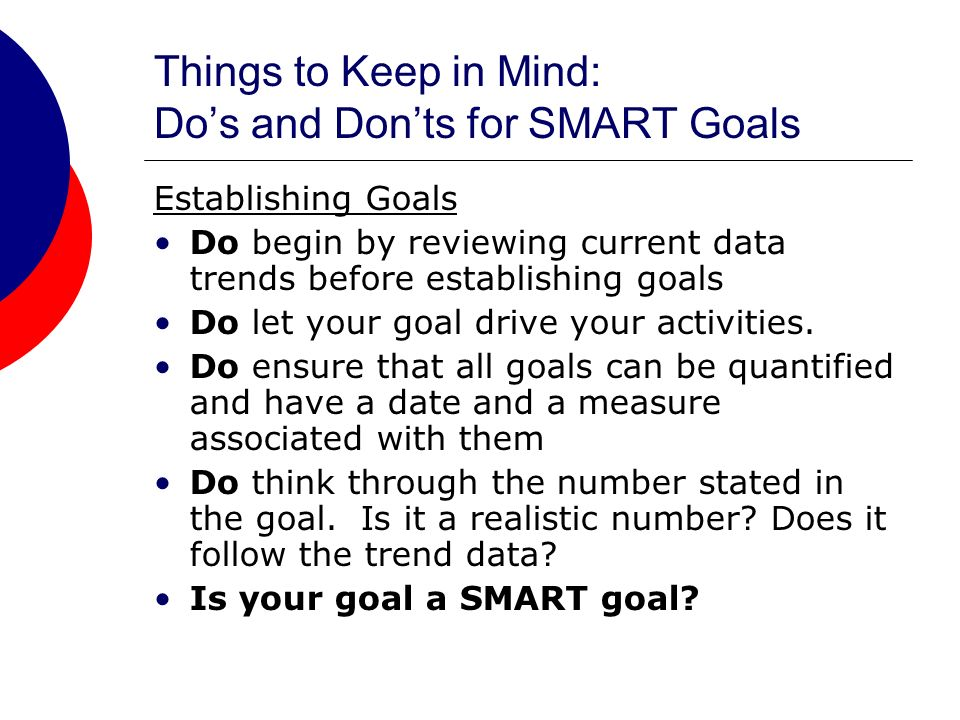 Things to Keep in Mind: Dos and Donts for SMART Goals Establishing Goals Do begin by reviewing current data trends before establishing goals Do let your goal drive your activities.