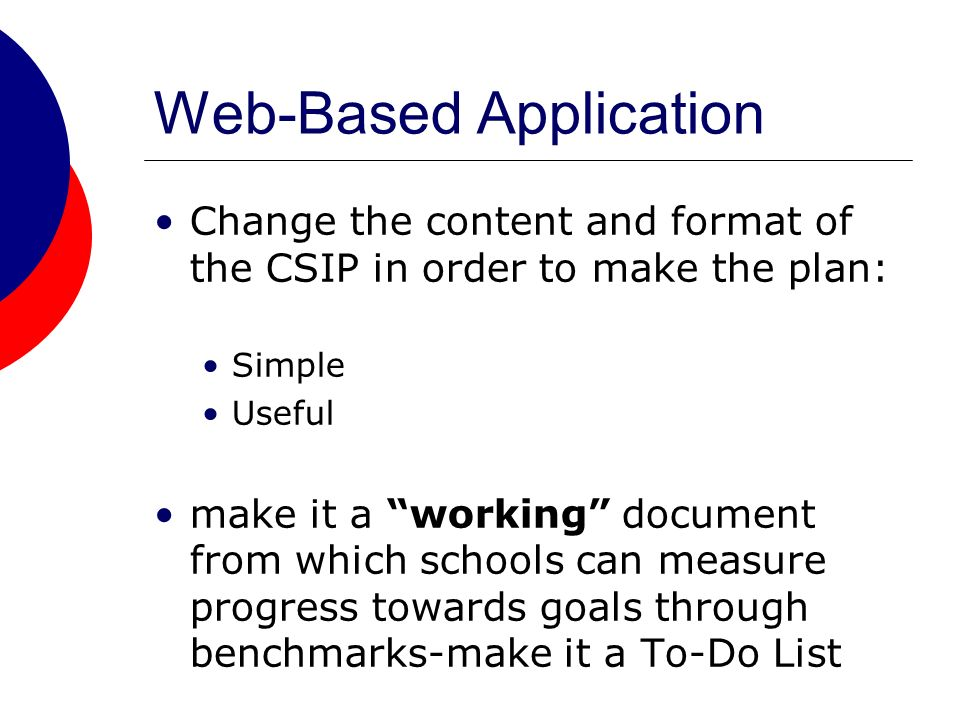 Web-Based Application Change the content and format of the CSIP in order to make the plan: Simple Useful make it a working document from which schools can measure progress towards goals through benchmarks-make it a To-Do List