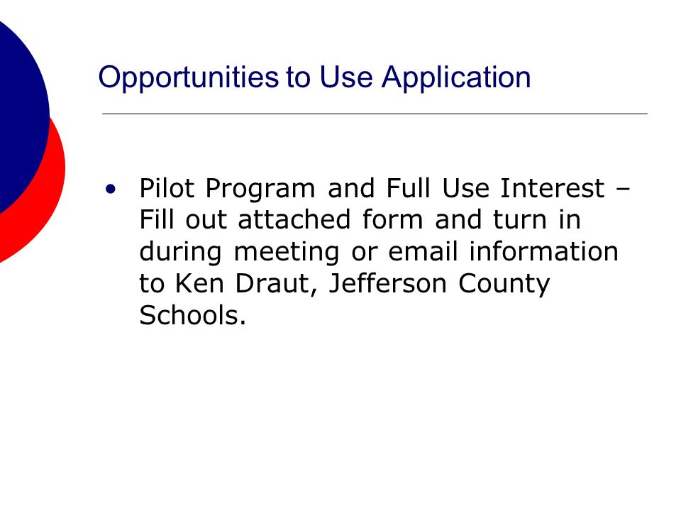 Opportunities to Use Application Pilot Program and Full Use Interest – Fill out attached form and turn in during meeting or email information to Ken Draut, Jefferson County Schools.