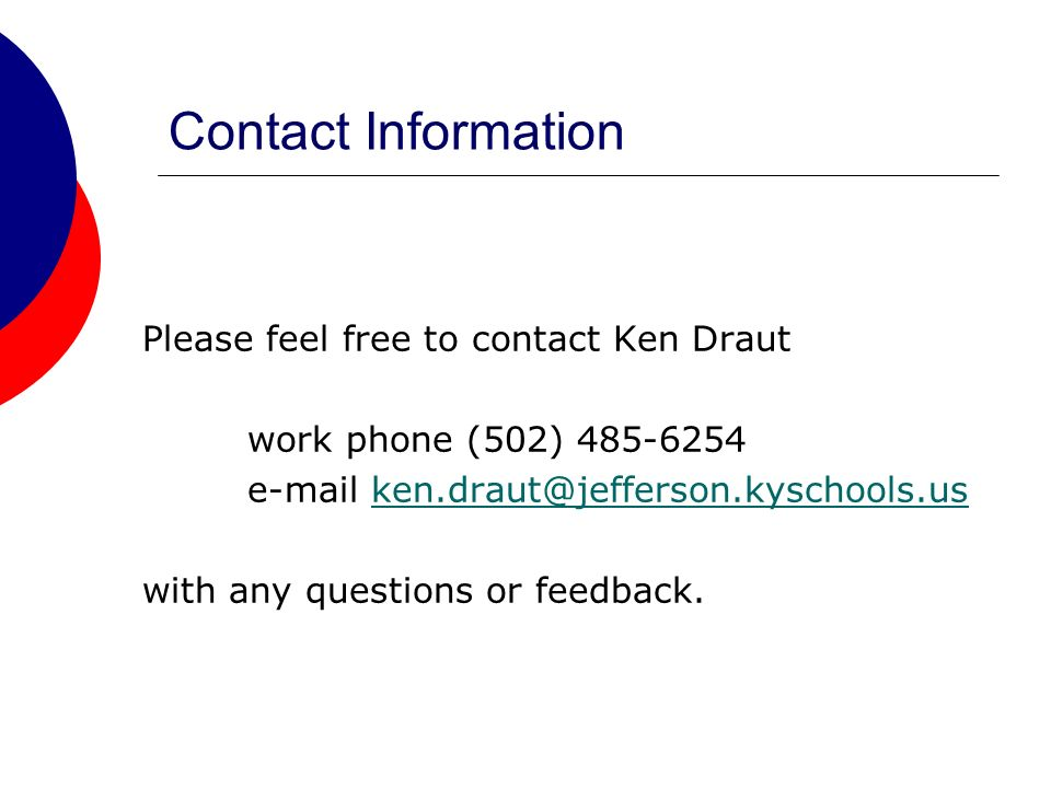 Contact Information Please feel free to contact Ken Draut work phone (502) 485-6254 e-mail ken.draut@jefferson.kyschools.usken.draut@jefferson.kyschools.us with any questions or feedback.