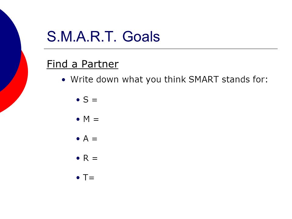 S.M.A.R.T. Goals Find a Partner Write down what you think SMART stands for: S = M = A = R = T=