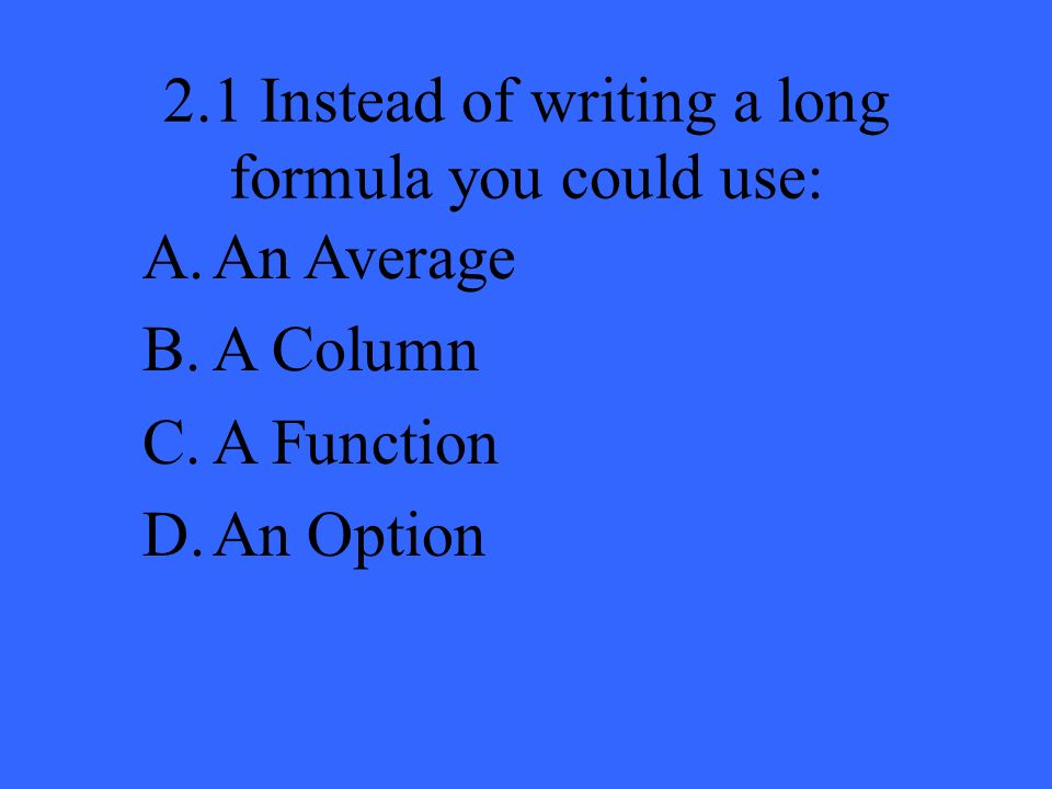 2.1 Instead of writing a long formula you could use: A.An Average B.A Column C.A Function D.An Option