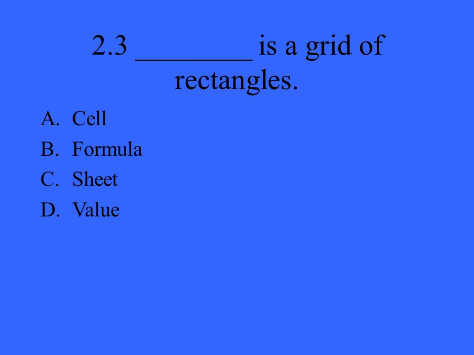 2.3 ________ is a grid of rectangles. A.Cell B.Formula C.Sheet D.Value