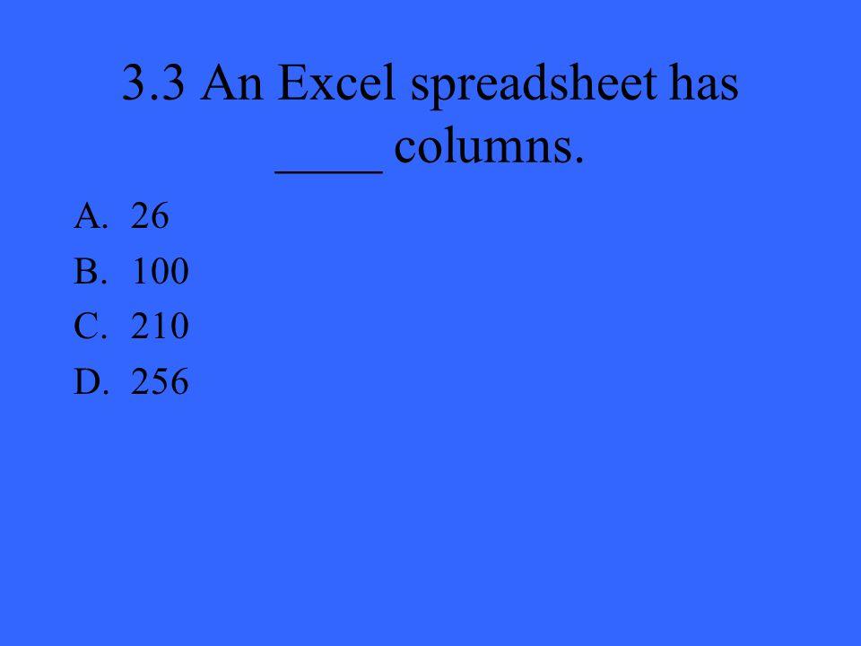 3.3 An Excel spreadsheet has ____ columns. A.26 B.100 C.210 D.256