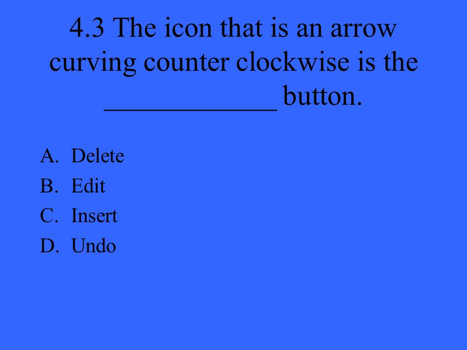 4.3 The icon that is an arrow curving counter clockwise is the ____________ button.