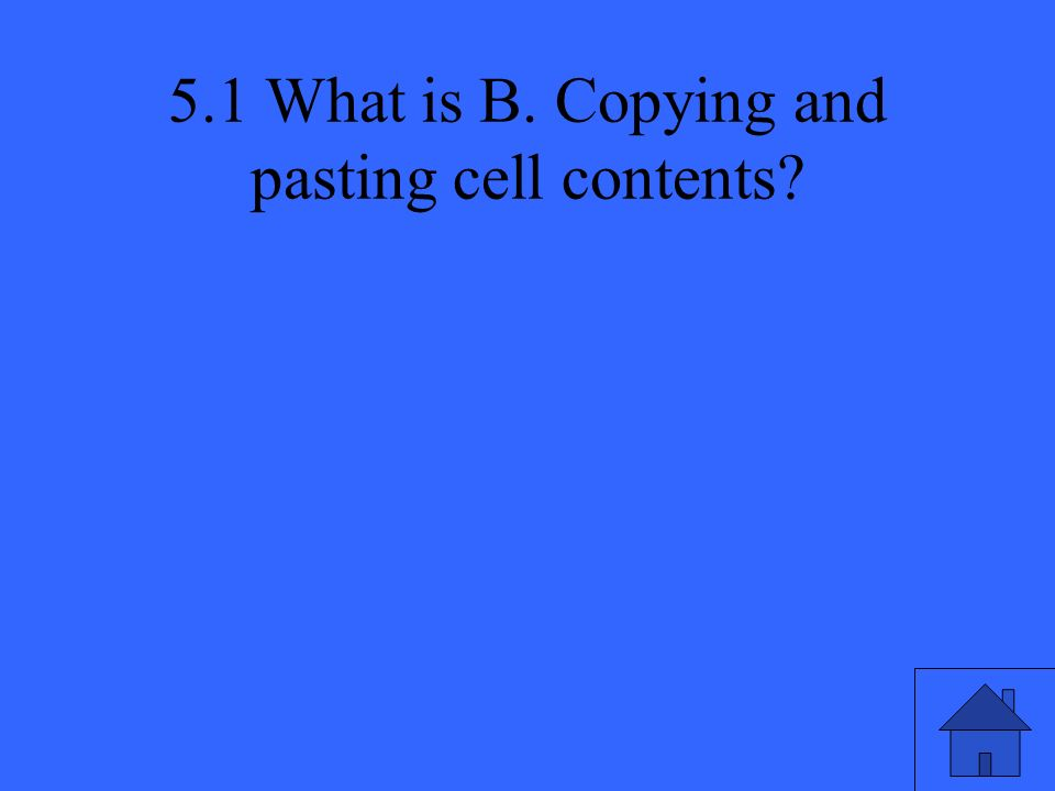 5.1 What is B. Copying and pasting cell contents?