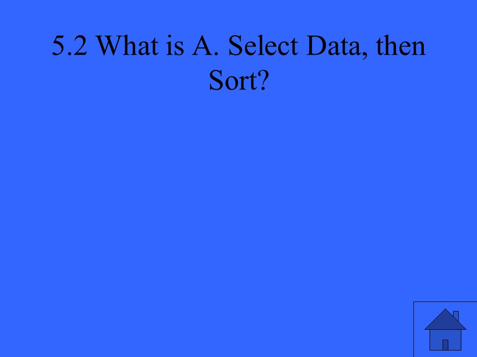 5.2 What is A. Select Data, then Sort?