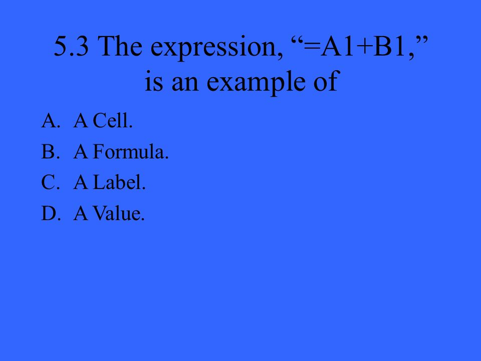 5.3 The expression, =A1+B1, is an example of A.A Cell. B.A Formula. C.A Label. D.A Value.