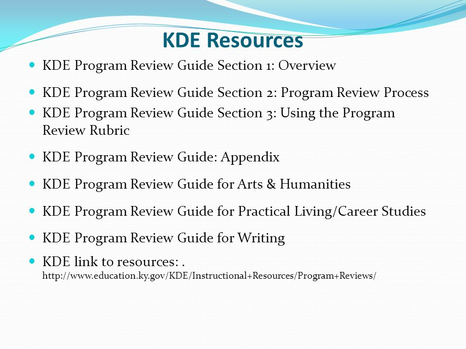 KDE Resources KDE Program Review Guide Section 1: Overview KDE Program Review Guide Section 2: Program Review Process KDE Program Review Guide Section 3: Using the Program Review Rubric KDE Program Review Guide: Appendix KDE Program Review Guide for Arts & Humanities KDE Program Review Guide for Practical Living/Career Studies KDE Program Review Guide for Writing KDE link to resources:.