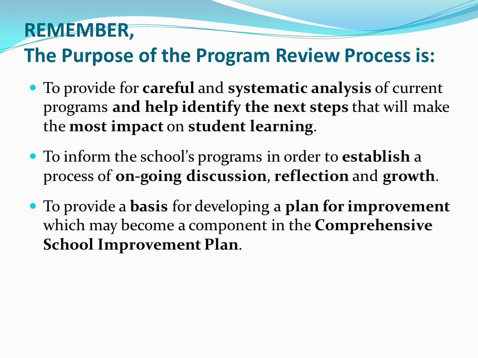 REMEMBER, The Purpose of the Program Review Process is: To provide for careful and systematic analysis of current programs and help identify the next steps that will make the most impact on student learning.