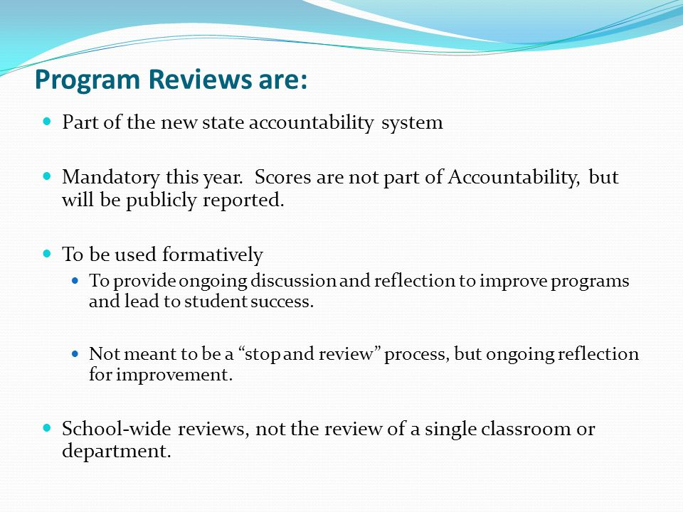 Program Reviews are: Part of the new state accountability system Mandatory this year.