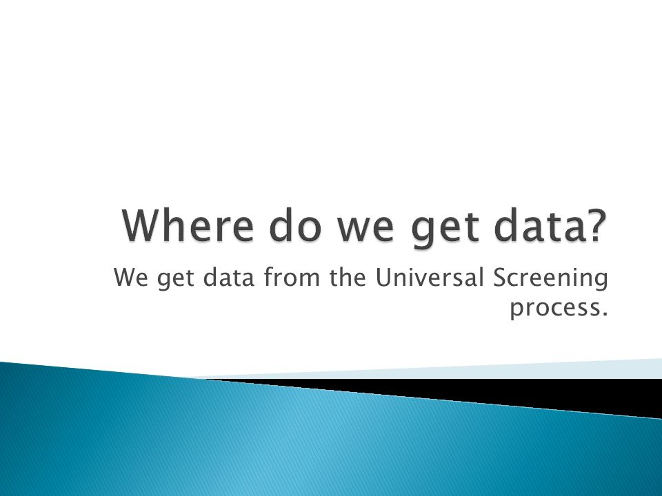 We get data from the Universal Screening process.