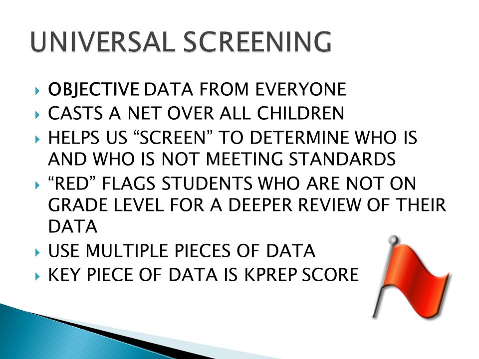 OBJECTIVE DATA FROM EVERYONE CASTS A NET OVER ALL CHILDREN HELPS US SCREEN TO DETERMINE WHO IS AND WHO IS NOT MEETING STANDARDS RED FLAGS STUDENTS WHO ARE NOT ON GRADE LEVEL FOR A DEEPER REVIEW OF THEIR DATA USE MULTIPLE PIECES OF DATA KEY PIECE OF DATA IS KPREP SCORE