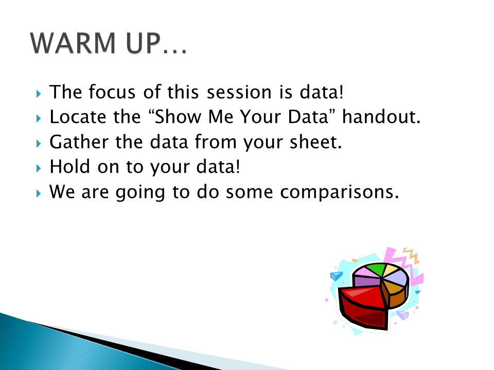 The focus of this session is data! Locate the Show Me Your Data handout. Gather the data from your sheet. Hold on to your data! We are going to do som