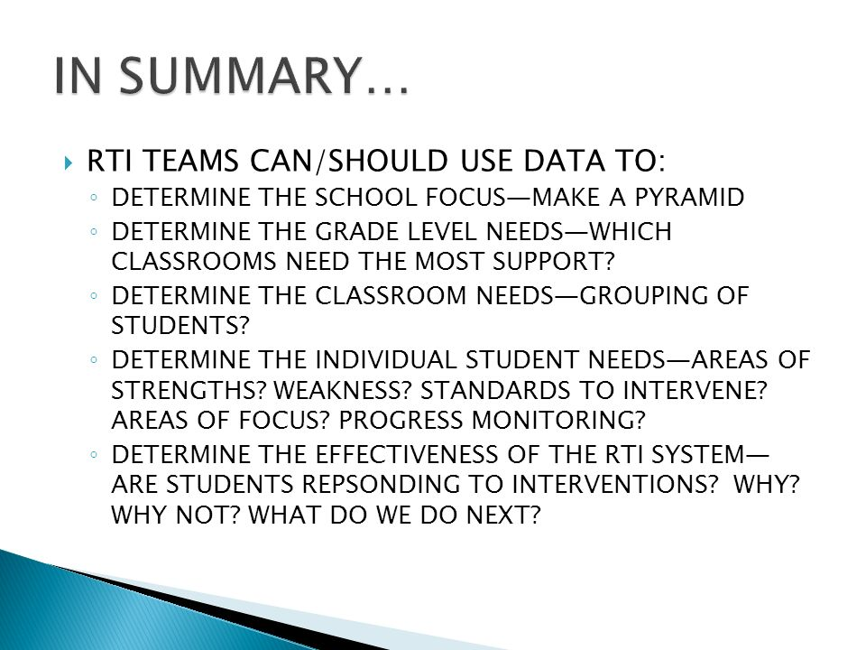 RTI TEAMS CAN/SHOULD USE DATA TO: DETERMINE THE SCHOOL FOCUSMAKE A PYRAMID DETERMINE THE GRADE LEVEL NEEDSWHICH CLASSROOMS NEED THE MOST SUPPORT.