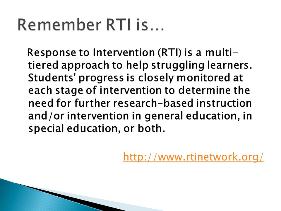 Response to Intervention (RTI) is a multi- tiered approach to help struggling learners. Students' progress is closely monitored at each stage of inter