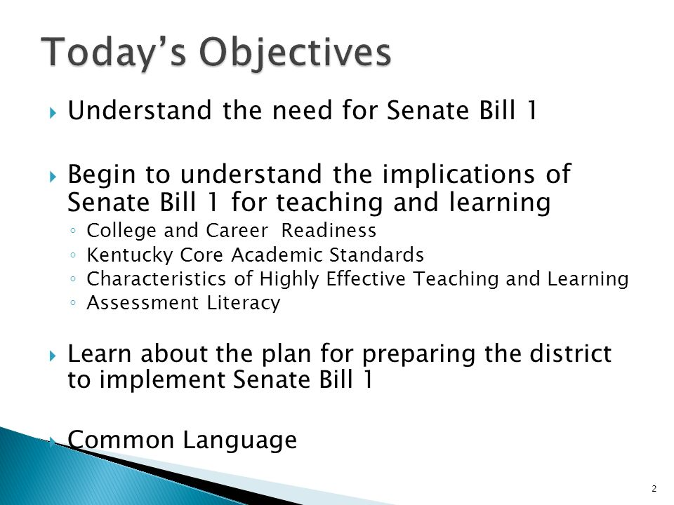 Understand the need for Senate Bill 1 Begin to understand the implications of Senate Bill 1 for teaching and learning College and Career Readiness Kentucky Core Academic Standards Characteristics of Highly Effective Teaching and Learning Assessment Literacy Learn about the plan for preparing the district to implement Senate Bill 1 Common Language 2