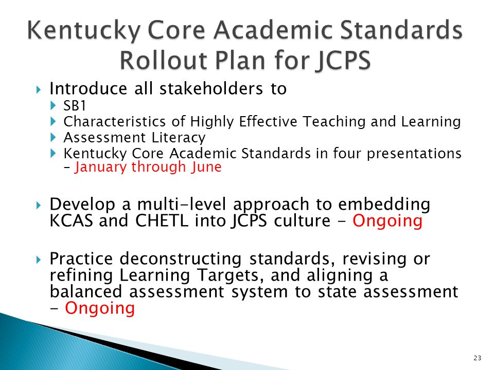 Introduce all stakeholders to SB1 Characteristics of Highly Effective Teaching and Learning Assessment Literacy Kentucky Core Academic Standards in four presentations – January through June Develop a multi-level approach to embedding KCAS and CHETL into JCPS culture - Ongoing Practice deconstructing standards, revising or refining Learning Targets, and aligning a balanced assessment system to state assessment - Ongoing 23
