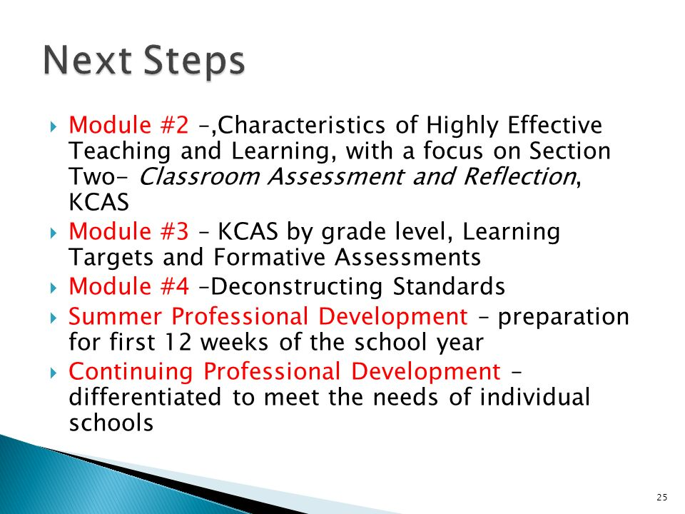 Module #2 –,Characteristics of Highly Effective Teaching and Learning, with a focus on Section Two- Classroom Assessment and Reflection, KCAS Module #3 – KCAS by grade level, Learning Targets and Formative Assessments Module #4 –Deconstructing Standards Summer Professional Development – preparation for first 12 weeks of the school year Continuing Professional Development – differentiated to meet the needs of individual schools 25