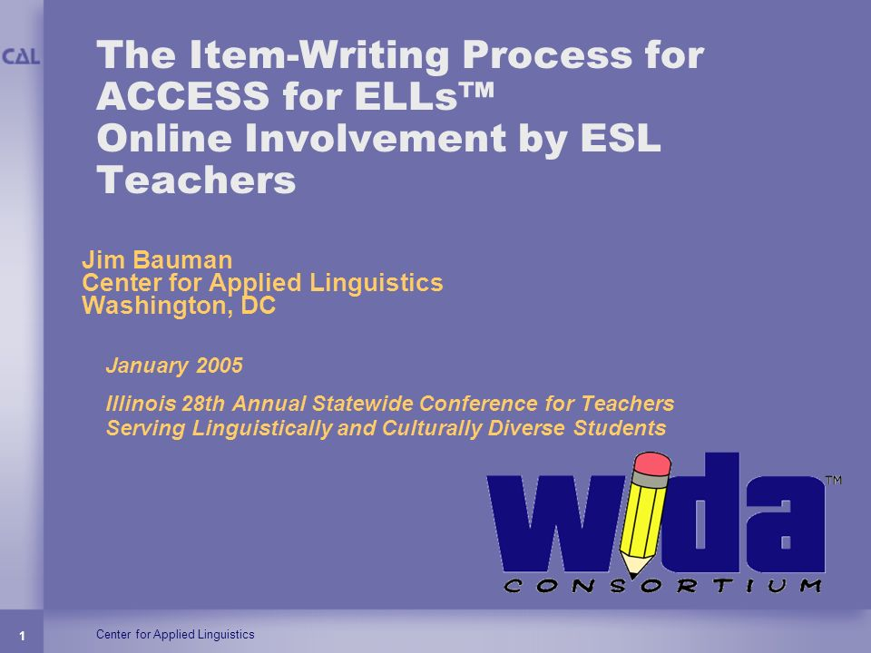 Center for Applied Linguistics 1 The Item-Writing Process for ACCESS for ELLs Online Involvement by ESL Teachers January 2005 Illinois 28th Annual Sta